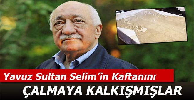 Fetullahçılar, Yavuz Sultan Selim'in kaftanını çalmaya çalışmışlar!