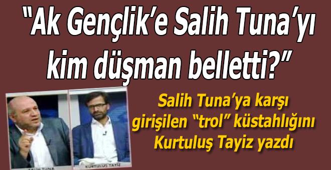 Ak Gençlik'e Salih Tuna'yı kim düşman belletti?