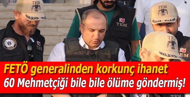 FETÖ generalinden korkunç ihanet; 60 Mehmetçiği bile bile ölüme göndermiş!