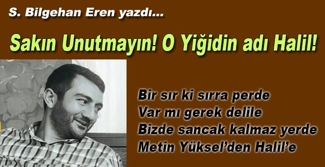 S. Bilgehan Eren yazdı; Sakın Unutmayın! O Yiğidin adı Halil!
