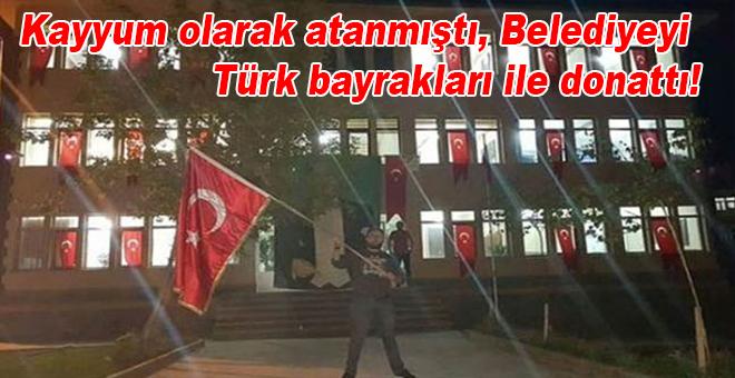 Kayyum olarak atanmıştı, belediyeyi Türk bayraklarıyla donattı
