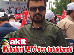 Akit muhabiri FETÖ'den tutuklandı!