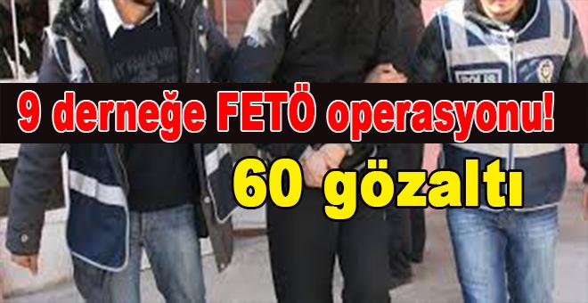 9 derneğe FETÖ operasyonu: 60 gözaltı