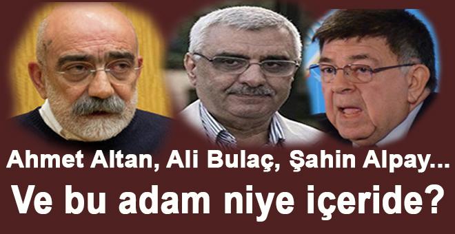 Ahmet Altan, Şahin Alpay, Ali Bulaç... Ve bu adam niye içeride?