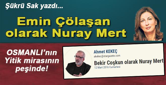 Şükrü Sak yazdı; Emin Çölaşan olarak Nuray Mert!