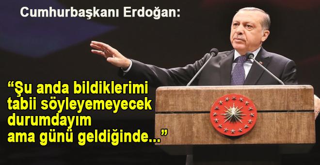 """Cumhurbaşkanı Erdoğan; """"Şu anda bildiklerimi tabii söyleyemeyecek durumdayım ama günü geldiğinde.."""""""