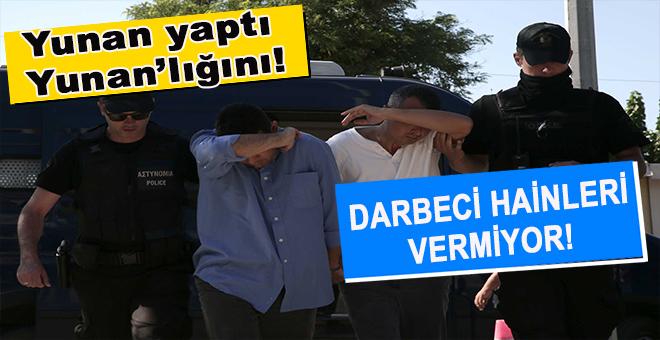 Yunanistan darbeci hainleri Türkiye'ye vermiyor