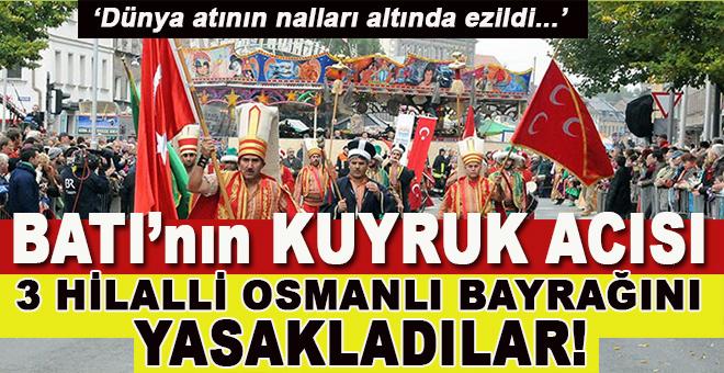 Batı'nın hiç geçmeyen kuyruk acısı; Osmanlı bayrağını yasakladılar!