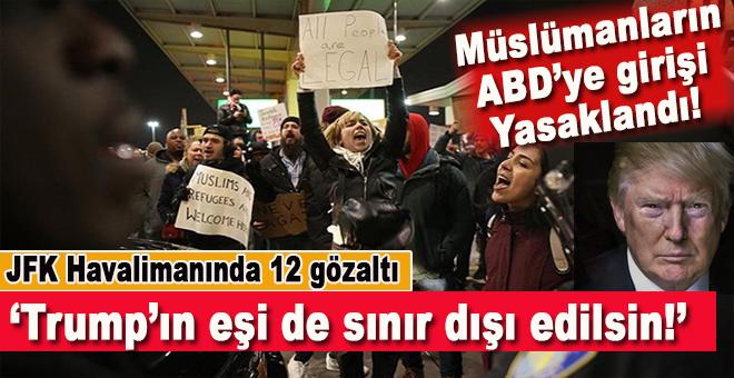 Müslümanların ABD'ye girişi yasaklandı; Havalimanı'nda 12 kişi gözaltına alındı!