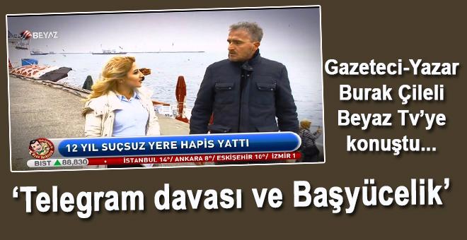 Gazeteci Burak Çileli, Beyaz TV'ye konuştu; Telegram Davası ve Başyücelik!
