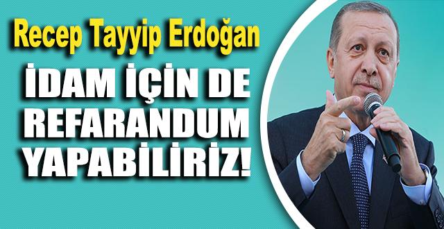Erdoğan: İdam için de referandum yapabiliriz.