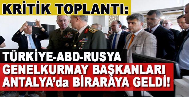 Kritik toplantı; Türk-Rus-ABD Genelkurmay Başkanları Antalya'da; Gündem Suriye ve Irak!
