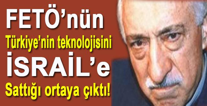 FETÖ'nün Türkiye'nin teknolojisini İsrail'e sattığı ortaya çıktı