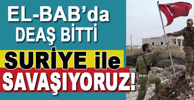 El-Bab'da DEAŞ bitti, Suriye ile savaşıyoruz!