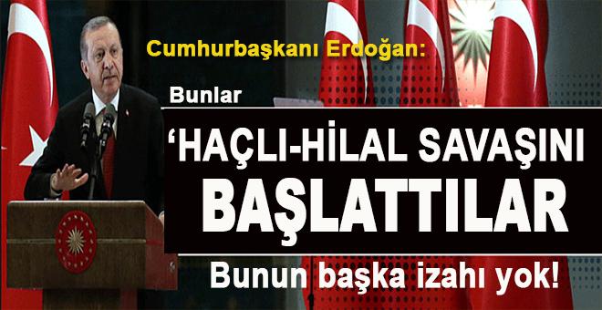 Erdoğan: Bunlar Haçlı-Hilal savaşı başlattılar