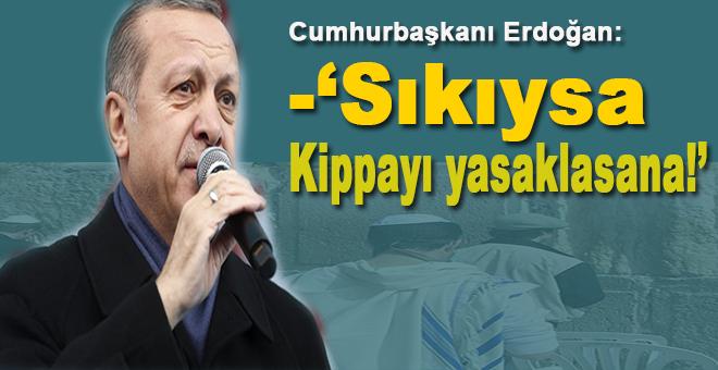 Erdoğan: Sıkıysa kipayı da yasaklasana!