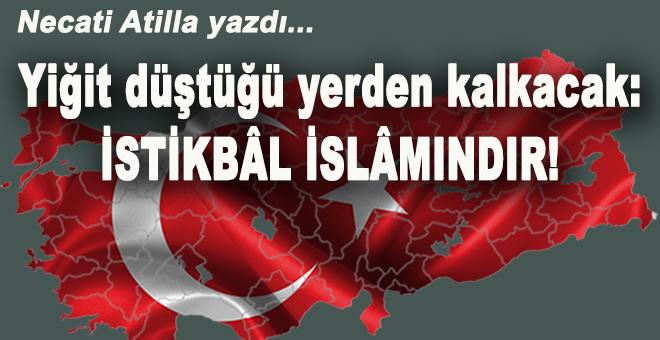 Necati Atilla yazdı; Yiğit düştüğü yerden kalkacak; İstikbal İslamındır!