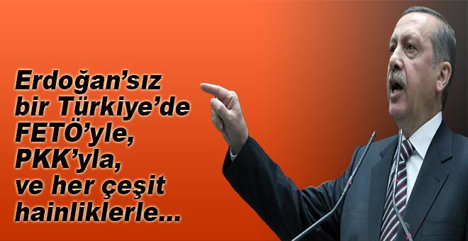 """""""Erdoğan'sız bir Türkiye'de FETÖ'yle, PKK'yla ve her çeşit hainliklerle..."""""""