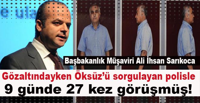 Başbakanlık Müşaviri Sarıkoca, Adil Öksüz'ü sorgulayan polisle 27 kez görüşmüş!