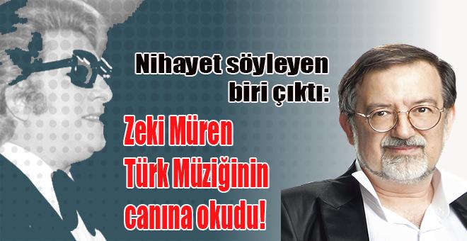 """""""Zeki Müren Türk müziğinin canına okudu!"""""""