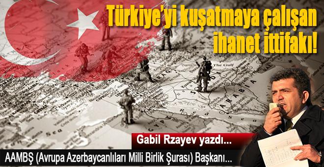 Gabil Rzayev yazdı; Türkiye'yi kuşatmaya çalışan ihanet ittifakı!