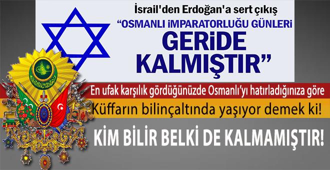 """İsrail'den Cumhurbaşkanı Erdoğan'a küstah cevap; """"Osmanlı imparatorluğu geride kalmıştır!"""""""