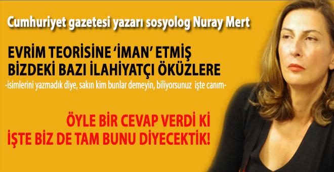 Cumhuriyet yazarı Nuray Mert'ten 'evrime iman' etmiş bazı ilahiyatçı öküzlere küçük bir ders!