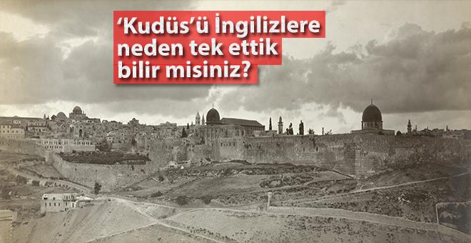 Kudüs'ü İngilizlere neden teslim ettik, bilir misiniz?