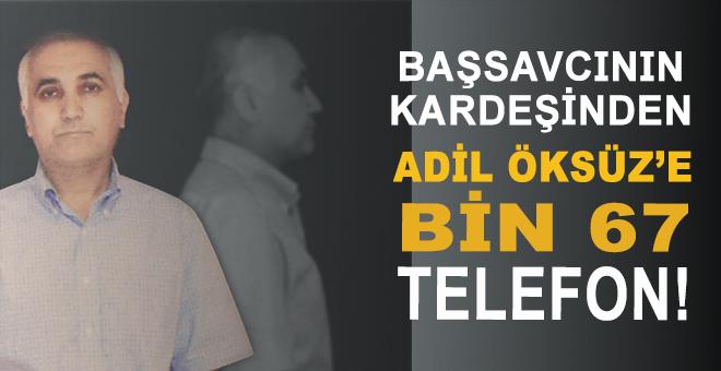 Başsavcının kardeşinden Adil Öksüz'e bin 67 telefon!