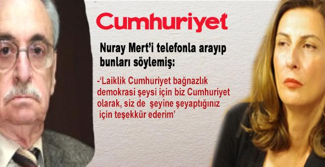 Nuray Mert'i telefonla arayıp bunu söylemiş; 'Laiklik demokrasi şeysi Cumhuriyet şey olacağından...'