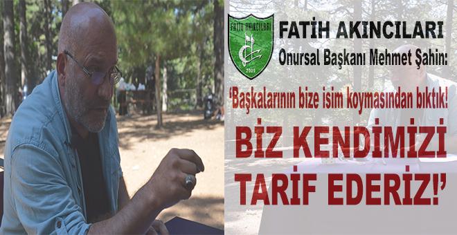 """Fatih Akıncıları Onursal Başkanı Şahin: """"Başkalarının bize isim koymasından bıktık!"""""""