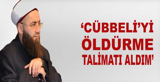"""""""Cübbeli'yi öldürme talimâtı aldım!"""""""