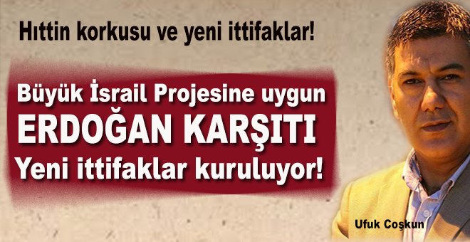 """Ufuk Coşkun: """"Büyük İsrail projesine uygun Erdoğan karşıtı yeni ittifaklar kuruluyor!"""""""