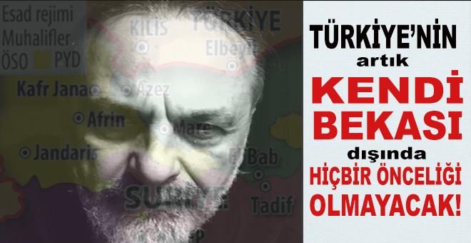"""""""Türkiye'nin artık kendi bekası dışında hiçbir önceliği olamaz, olmayacak!"""""""