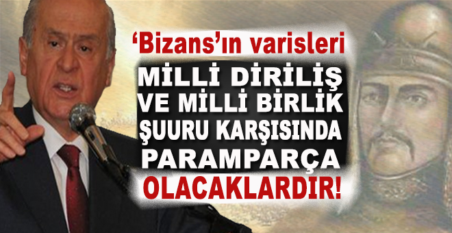 """Bahçeli; """"Bizans'ın varisleri, milli diriliş ve birlik şuuru karşısında paramparça olacaklardır!"""""""