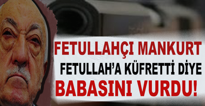 Eski polis, Fethullah Gülen'e küfretti diye babasını vurdu