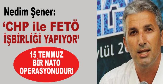 """Nedim Şener: """"CHP ile FETÖ işbirliği yapıyor!"""""""