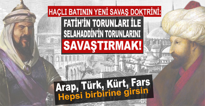 Haçlı Batı'nın yeni savaş doktrini; Fatih'in torunları ile Selahaddin'in torunlarını savaştırmak!