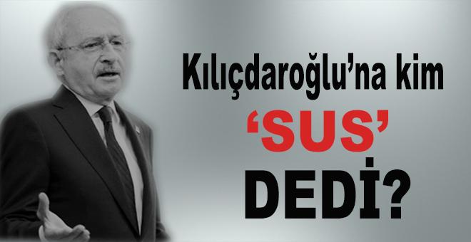 "Kılıçdaroğlu'na kim ""sus"" dedi?"