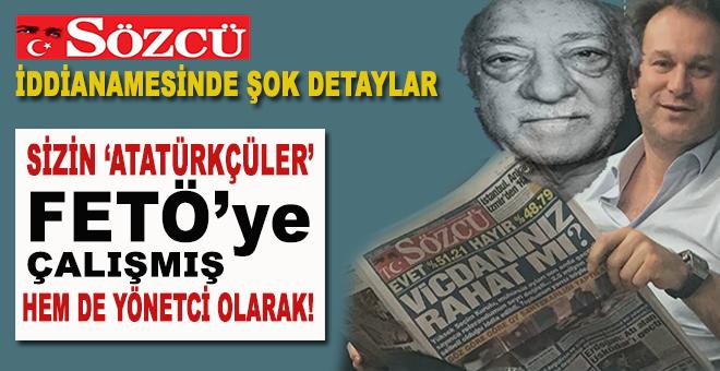 """Sözcü iddianamesinde şok detaylar; Sizin """"Atatürkçü""""ler FETÖ'ye çalışmış!"""