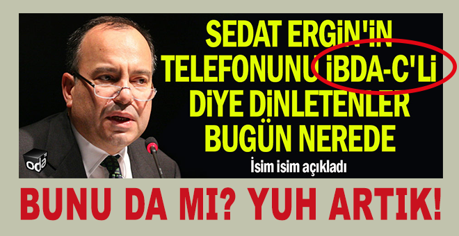 Sedat Ergin'in telefonunu İBDA-C'li diye dinletenler...