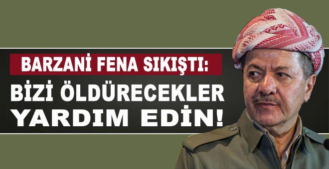 """Barzani fena sıkıştı: """"Bizi öldürecekler yardım edin!"""""""