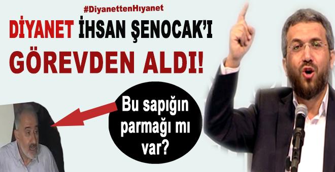 Diyanet'ten büyük hıyanet; İhsan Şenocak görevden alındı!