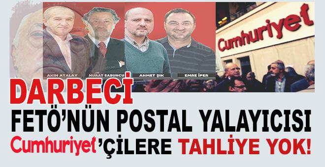 Darbeci FETÖ'nün postal yalayıcısı Cumhuriyet'çilere tahliye yok!