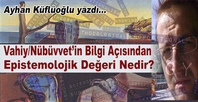Ayhan Küflüoğlu yazdı; Vahiy / Nübüvvet'in; bilgi açısından Epistemolojik Değeri nedir?