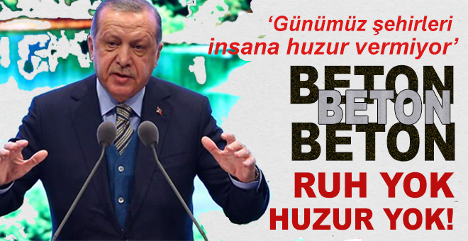 """Cumhurbaşkanı Erdoğan: """"""""Günümüz şehirleri insana huzur vermiyor. Beton beton beton. Ruh yok, huzur yok!"""""""