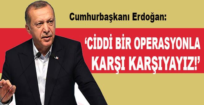 "Cumhurbaşkanı Erdoğan: ""Ciddi bir operasyonla karşı karşıyayız!.."""