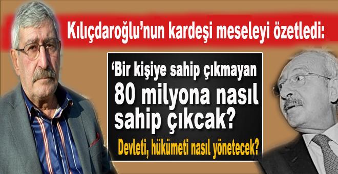 """Kılıçdaroğlu'nun kardeşi; """"Bir kişiye sahip çıkmayan 80 milyona nasıl sahip çıkacak, devleti nasıl yönetecek?"""""""