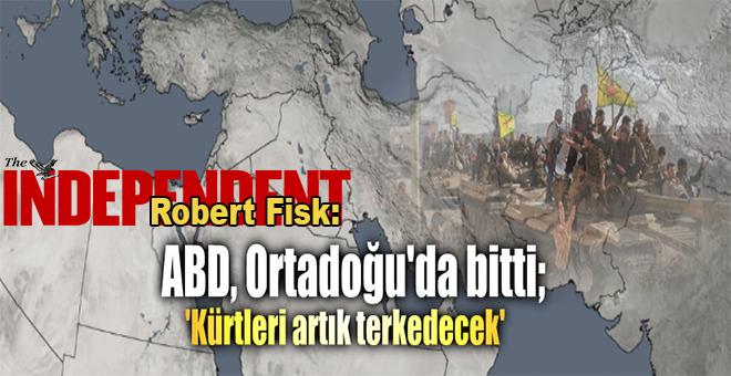 Robert Fisk: ABD, Ortadoğu'da bitti; Kürtleri terk edecek!