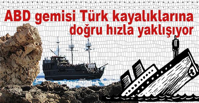 ABD gemisi Türk kayalıklarına doğru hızla yaklaşıyor!.
